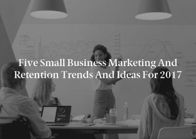 Five Small Business Marketing and Retention Trends and ideas for 2017