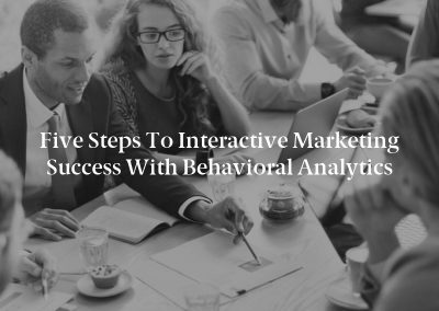Five Steps to Interactive Marketing Success With Behavioral Analytics