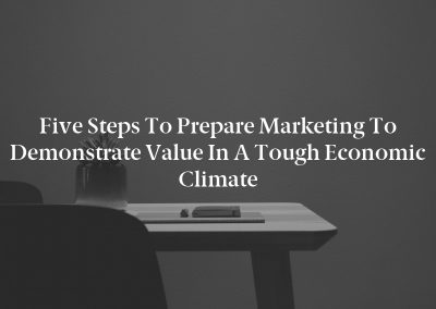 Five Steps to Prepare Marketing to Demonstrate Value in a Tough Economic Climate