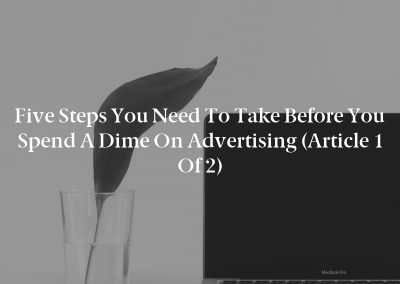 Five Steps You Need to Take Before You Spend a Dime on Advertising (Article 1 of 2)