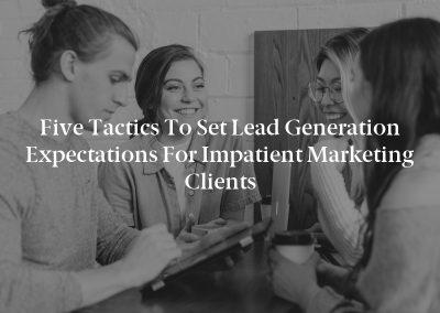 Five Tactics to Set Lead Generation Expectations for Impatient Marketing Clients