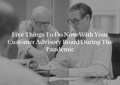 Five Things to Do Now With Your Customer Advisory Board During the Pandemic