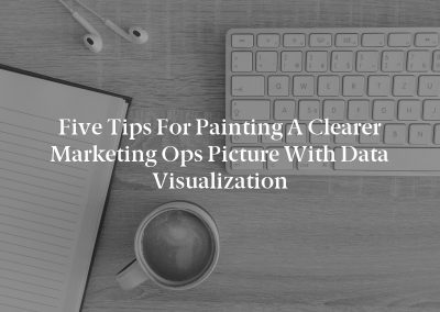 Five Tips for Painting a Clearer Marketing Ops Picture With Data Visualization