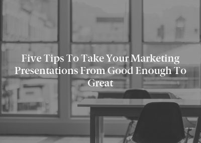 Five Tips to Take Your Marketing Presentations From Good Enough to Great