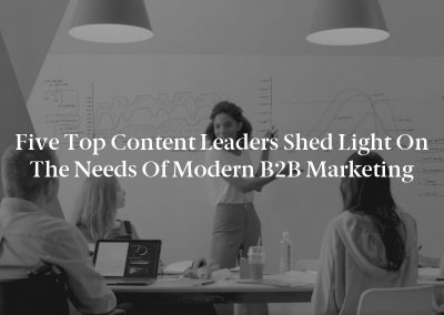 Five Top Content Leaders Shed Light on the Needs of Modern B2B Marketing