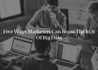 Five Ways Marketers Can Boost the ROI of Big Data