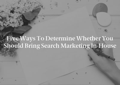 Five Ways to Determine Whether You Should Bring Search Marketing In-House