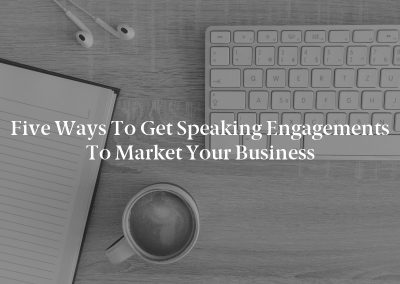 Five Ways to Get Speaking Engagements to Market Your Business