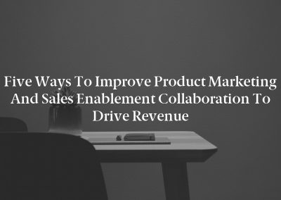 Five Ways to Improve Product Marketing and Sales Enablement Collaboration to Drive Revenue