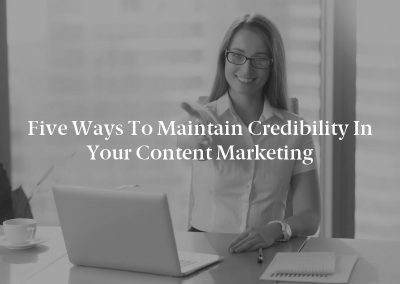 Five Ways to Maintain Credibility in Your Content Marketing