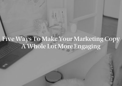 Five Ways to Make Your Marketing Copy a Whole Lot More Engaging