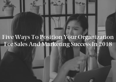 Five Ways to Position Your Organization for Sales and Marketing Success in 2018