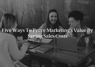 Five Ways to Prove Marketing's Value by Saving Sales Costs