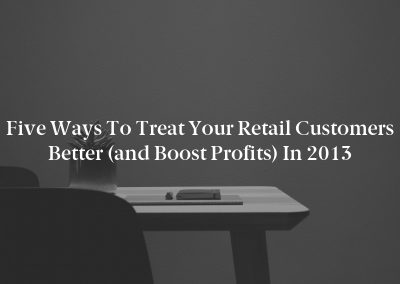 Five Ways to Treat Your Retail Customers Better (and Boost Profits) in 2013