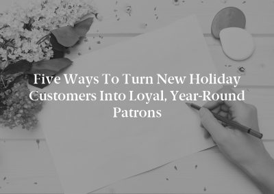 Five Ways to Turn New Holiday Customers Into Loyal, Year-Round Patrons