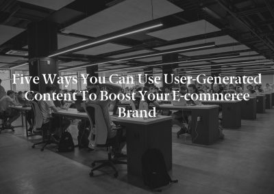 Five Ways You Can Use User-Generated Content to Boost Your E-commerce Brand