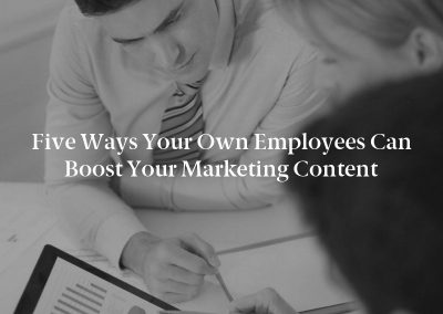 Five Ways Your Own Employees Can Boost Your Marketing Content