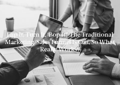 Flip It, Turn It, 'Bop It!' The Traditional Marketing/Sales Funnel Is Out, So What Really Works?