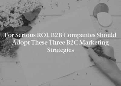 For Serious ROI, B2B Companies Should Adopt These Three B2C Marketing Strategies