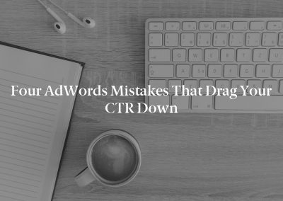 Four AdWords Mistakes That Drag Your CTR Down