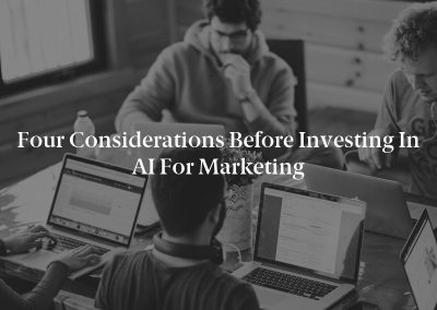 Four Considerations Before Investing in AI for Marketing