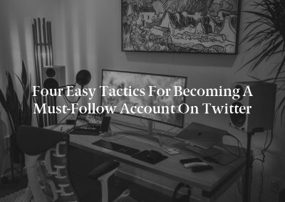 Four Easy Tactics for Becoming a Must-Follow Account on Twitter