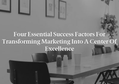Four Essential Success Factors for Transforming Marketing Into a Center of Excellence