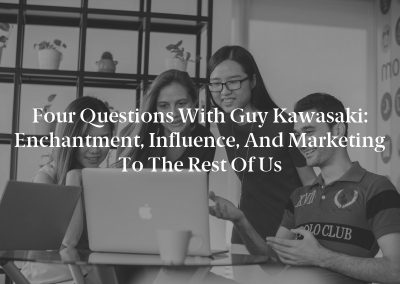 Four Questions With Guy Kawasaki: Enchantment, Influence, and Marketing to the Rest of Us