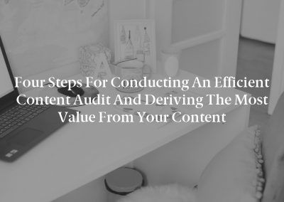 Four Steps for Conducting an Efficient Content Audit and Deriving the Most Value From Your Content