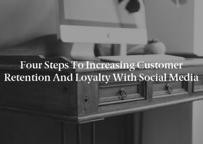 Four Steps to Increasing Customer Retention and Loyalty With Social Media