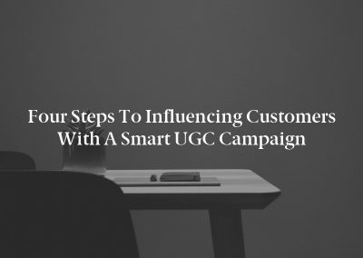 Four Steps to Influencing Customers With a Smart UGC Campaign