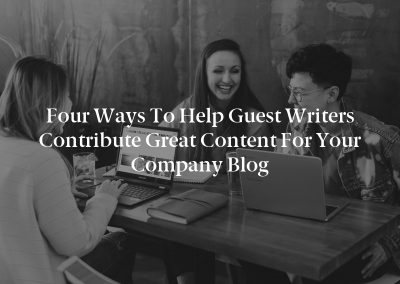 Four Ways to Help Guest Writers Contribute Great Content for Your Company Blog