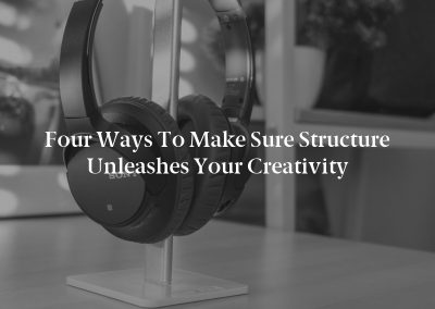 Four Ways to Make Sure Structure Unleashes Your Creativity