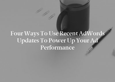 Four Ways to Use Recent AdWords Updates to Power Up Your Ad Performance