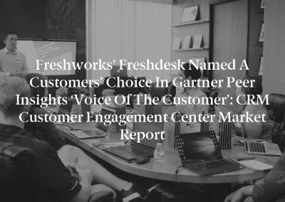 Freshworks' Freshdesk named a Customers' Choice in Gartner Peer Insights 'Voice of the Customer': CRM Customer Engagement Center Market Report