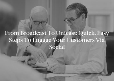From Broadcast to Unicast: Quick, Easy Steps to Engage Your Customers via Social