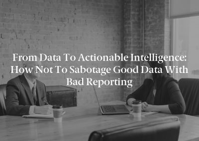 From Data to Actionable Intelligence: How Not to Sabotage Good Data With Bad Reporting