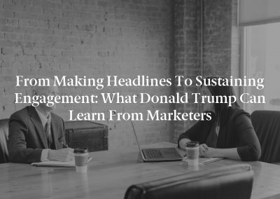 From Making Headlines to Sustaining Engagement: What Donald Trump Can Learn From Marketers