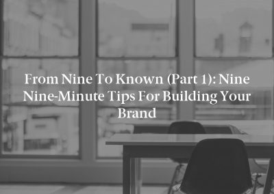 From Nine to Known (Part 1): Nine Nine-Minute Tips for Building Your Brand