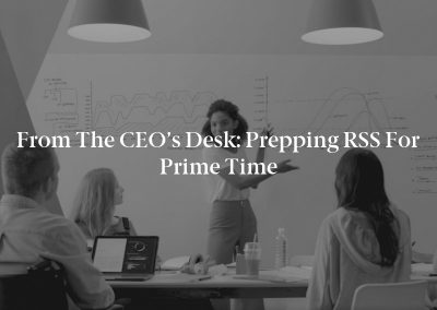 From the CEO's Desk: Prepping RSS for Prime Time