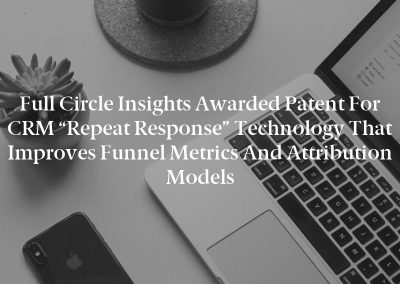 """Full Circle Insights Awarded Patent for CRM """"Repeat Response"""" Technology that Improves Funnel Metrics and Attribution Models"""