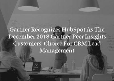 Gartner Recognizes HubSpot as the December 2018 Gartner Peer Insights Customers' Choice for CRM Lead Management