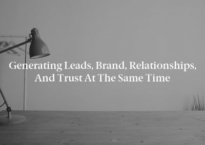 Generating Leads, Brand, Relationships, and Trust at the Same Time