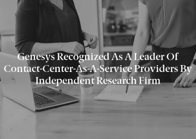 Genesys Recognized as a Leader of Contact-Center-As-A-Service Providers by Independent Research Firm