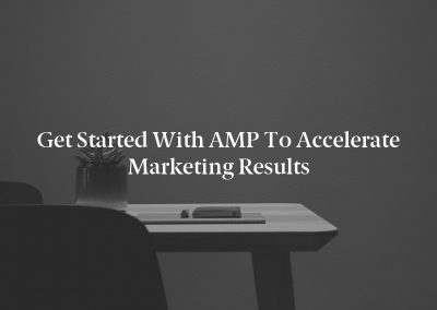 Get Started With AMP to Accelerate Marketing Results
