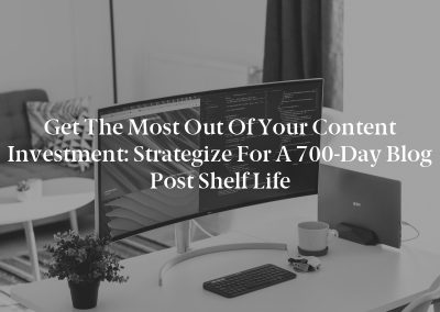 Get the Most Out of Your Content Investment: Strategize for a 700-Day Blog Post Shelf Life