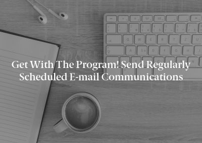 Get with the Program! Send Regularly Scheduled E-mail Communications