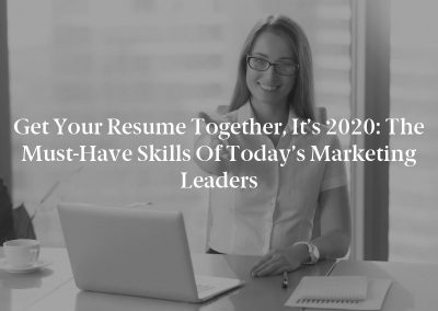 Get Your Resume Together, It's 2020: The Must-Have Skills of Today's Marketing Leaders