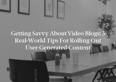 Getting Savvy About Video Blogs: 3 Real-World Tips for Rolling Out User-Generated Content