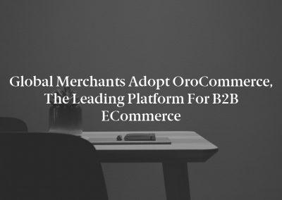 Global Merchants Adopt OroCommerce, the Leading Platform for B2B ECommerce